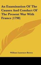 An Examination of the Causes and Conduct of the Present War with France (1798) - William Laurence Brown
