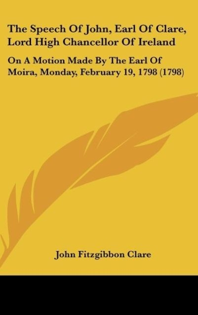 The Speech Of John, Earl Of Clare, Lord High Chancellor Of Ireland als Buch von John Fitzgibbon Clare - Kessinger Publishing, LLC