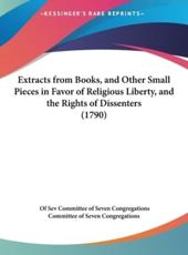 Extracts from Books, and Other Small Pieces in Favor of Religious Liberty, and the Rights of Dissenters (1790) - Of Seven Congregations Committee of Seven Congregations