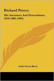 Richard Peters: His Ancestors And Descendants, 1810-1889 (1904) - Nellie Peters Black (Editor)
