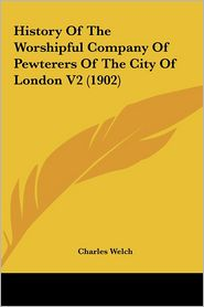 History Of The Worshipful Company Of Pewterers Of The City Of London V2 (1902) - Charles Welch