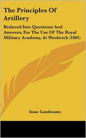The Principles of Artillery: Reduced Into Questions and Answers, for the Use of the Royal Military Academy, at Woolwich (1801) - Isaac Landmann
