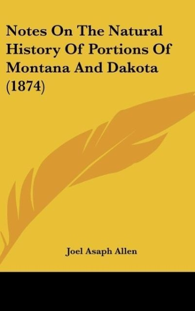 Notes On The Natural History Of Portions Of Montana And Dakota (1874) als Buch von Joel Asaph Allen - Kessinger Publishing, LLC