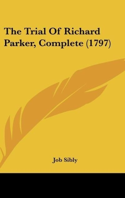 The Trial Of Richard Parker, Complete (1797) als Buch von Job Sibly - Kessinger Publishing, LLC
