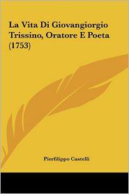 La Vita Di Giovangiorgio Trissino, Oratore E Poeta (1753) - Pierfilippo Castelli