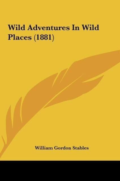 Wild Adventures In Wild Places (1881) als Buch von William Gordon Stables - William Gordon Stables