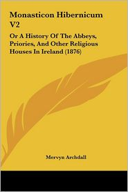 Monasticon Hibernicum V2: Or a History of the Abbeys, Priories, and Other Religious Houses in Ireland (1876) - Mervyn Archdall