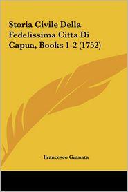 Storia Civile Della Fedelissima Citta Di Capua, Books 1-2 (1752) - Francesco Granata