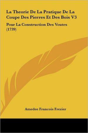 La Theorie De La Pratique De La Coupe Des Pierres Et Des Bois V3: Pour La Construction Des Voutes (1739) - Amedee Francois Frezier