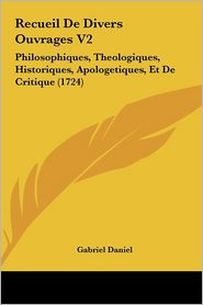 Recueil De Divers Ouvrages V2: Philosophiques, Theologiques, Historiques, Apologetiques, Et De Critique (1724) - Gabriel Daniel