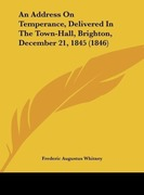 Whitney, Frederic Augustus: An Address On Temperance, Delivered In The Town-Hall, Brighton, December 21, 1845 (1846)