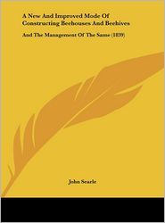 A New and Improved Mode of Constructing Beehouses and Beehives: And the Management of the Same (1839) - John Searle