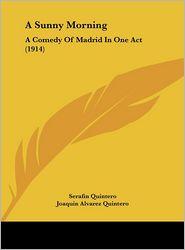 A Sunny Morning: A Comedy Of Madrid In One Act (1914) - Serafin Quintero, Joaquin Alvarez Quintero, Lucretia Xavier Floyd (Translator)