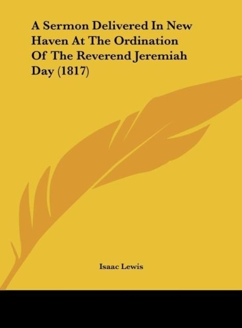 A Sermon Delivered In New Haven At The Ordination Of The Reverend Jeremiah Day (1817) als Buch von Isaac Lewis - Kessinger Publishing, LLC