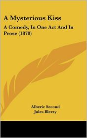 A Mysterious Kiss: A Comedy, in One Act and in Prose (1870) - Alberic Second, Jules Blerzy, Nathan Appleton (Translator)