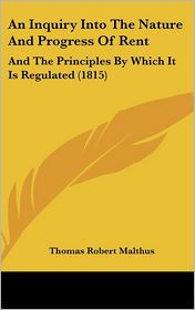 An Inquiry Into the Nature and Progress of Rent: And the Principles by Which It Is Regulated (1815) - Thomas Robert Malthus