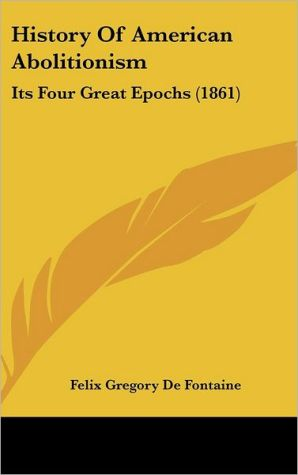 History of American Abolitionism: Its Four Great Epochs (1861) - Felix Gregory De Fontaine