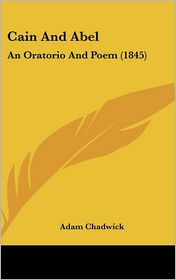 Cain and Abel: An Oratorio and Poem (1845) - Adam Chadwick