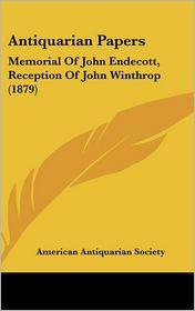 Antiquarian Papers: Memorial of John Endecott, Reception of John Winthrop (1879) - American Antiquarian Society