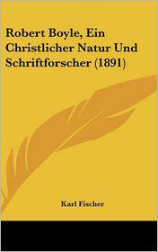 Robert Boyle, Ein Christlicher Natur Und Schriftforscher (1891) - Karl Fischer