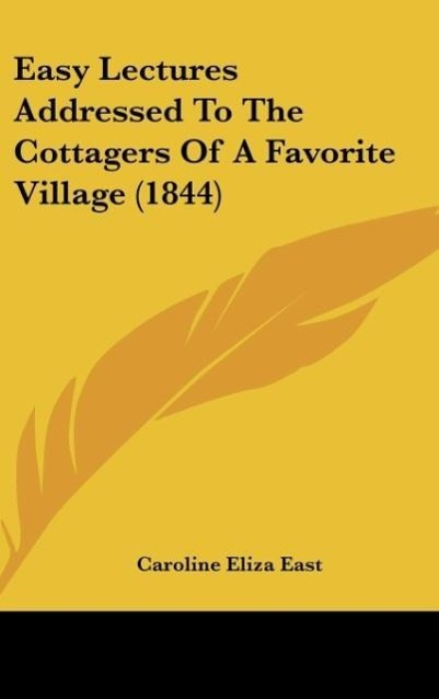 Easy Lectures Addressed To The Cottagers Of A Favorite Village (1844) als Buch von Caroline Eliza East - Kessinger Publishing, LLC
