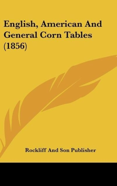 English, American And General Corn Tables (1856) als Buch von Rockliff And Son Publisher - Kessinger Publishing, LLC