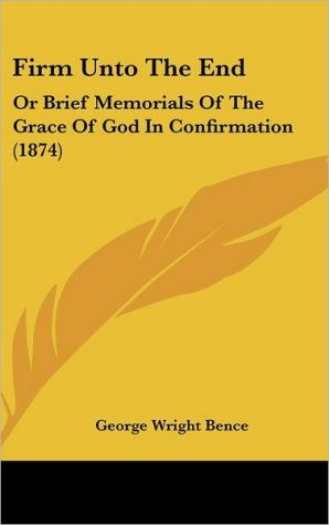 Firm Unto the End: Or Brief Memorials of the Grace of God in Confirmation (1874) - George Wright Bence