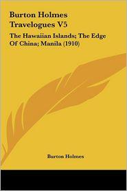 Burton Holmes Travelogues V5: The Hawaiian Islands; The Edge Of China; Manila (1910) - Burton Holmes