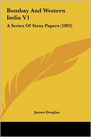 Bombay And Western India V1: A Series Of Stray Papers (1893) - James Douglas