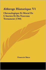 Abbrege Historique V1: Chronologique Et Moral De L'Ancien Et Du Nouveau Testament (1704) - Francois Mace