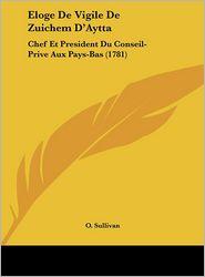 Eloge De Vigile De Zuichem D'Aytta: Chef Et President Du Conseil-Prive Aux Pays-Bas (1781) - O. Sullivan