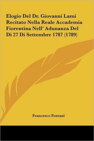 Elogio Del Dr. Giovanni Lami Recitato Nella Reale Accademia Fiorentina Nell' Adunanza Del Di 27 Di Settembre 1787 (1789)