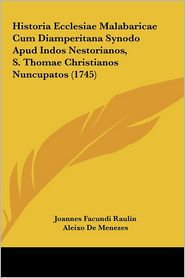 Historia Ecclesiae Malabaricae Cum Diamperitana Synodo Apud Indos Nestorianos, S. Thomae Christianos Nuncupatos (1745) - Joannes Facundi Raulin, Aleixo De Menezes