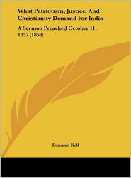 What Patriotism, Justice, and Christianity Demand for India: A Sermon Preached October 11, 1857 (1858) - Edmund Kell