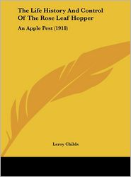 The Life History And Control Of The Rose Leaf Hopper: An Apple Pest (1918) - Leroy Childs