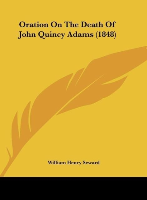 Oration On The Death Of John Quincy Adams (1848) als Buch von William Henry Seward - Kessinger Publishing, LLC