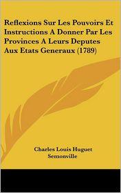 Reflexions Sur Les Pouvoirs Et Instructions A Donner Par Les Provinces A Leurs Deputes Aux Etats Generaux (1789) - Charles Louis Huguet Semonville