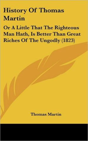 History of Thomas Martin: Or a Little That the Righteous Man Hath, Is Better Than Great Riches of the Ungodly (1823) - Thomas Martin
