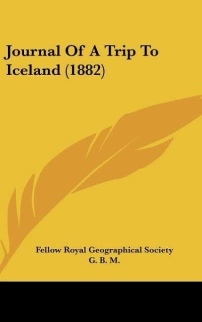 Journal Of A Trip To Iceland (1882) als Buch von Fellow Royal Geographical Society - Kessinger Publishing, LLC