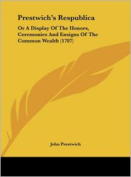 Prestwich's Respublica: Or a Display of the Honors, Ceremonies and Ensigns of the Common Wealth (1787) - John Prestwich
