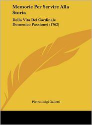Memorie Per Servire Alla Storia: Della Vita Del Cardinale Domenico Passionei (1762) - Pietro Luigi Galletti