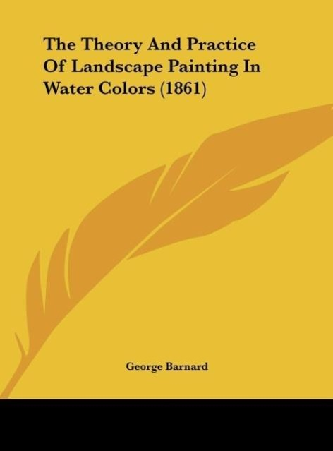 The Theory And Practice Of Landscape Painting In Water Colors (1861) als Buch von George Barnard - Kessinger Publishing, LLC