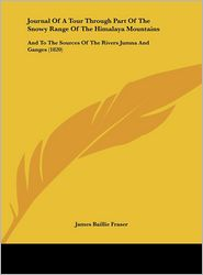 Journal of a Tour Through Part of the Snowy Range of the Himalaya Mountains: And to the Sources of the Rivers Jumna and Ganges (1820) - James Baillie Fraser