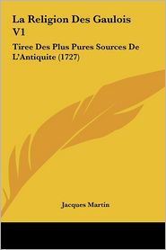 La Religion Des Gaulois V1: Tiree Des Plus Pures Sources De L'Antiquite (1727) - Jacques Martin