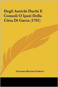 Degli Antichi Duchi E Consoli O Ipati Della Citta Di Gaeta (1791) - Giovanni Battista Federici