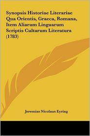 Synopsis Historiae Literariae Qua Orientis, Graeca, Romana, Item Aliarum Linguarum Scriptis Cultarum Literatura (1783) - Jeremias Nicolaus Eyring