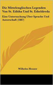 Die Mittelenglischen Legenden Von St. Editha Und St. Etheldreda: Eine Untersuchung Uber Sprache Und Autorschaft (1887) - Wilhelm Heuser