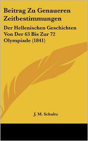 Beitrag Zu Genaueren Zeitbestimmungen: Der Hellenischen Geschichten Von Der 63 Bis Zur 72 Olympiade (1841) - J.M. Schultz