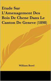 Etude Sur L'Amenagement Des Bois De Chene Dans Le Canton De Geneve (1898) - William Borel