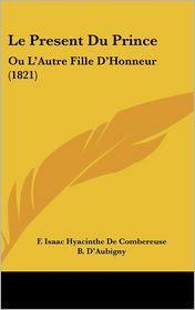 Le Present Du Prince: Ou L'Autre Fille D'Honneur (1821) - F. Isaac Hyacinthe De Combereuse, B. D'Aubigny